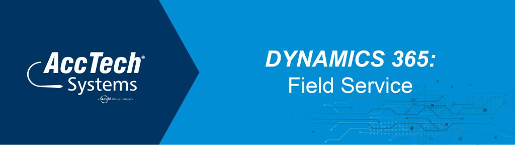 Dynamics 365 Field Service - AccTech Systems